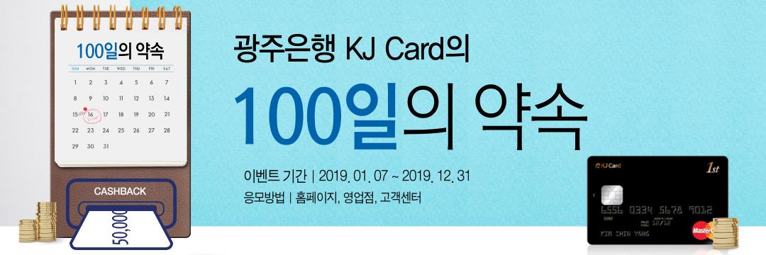 이벤트 내용 : 광주은행 KJ Card의 100일의 약속  이벤트기간:2019년1월7일~2019년12월31일 응모방법:홈페이지,영업점,고객센터
