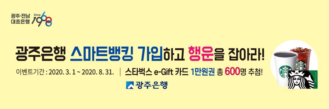 광주은행 스마트뱅킹 가입하고 행운을 잡아라! 시즌 Ⅱ 이벤트 기간 2020.3.1 ~ 2020.8.31 스타벅스 e-Gift 카드 1만원권 총 600명 추첨!