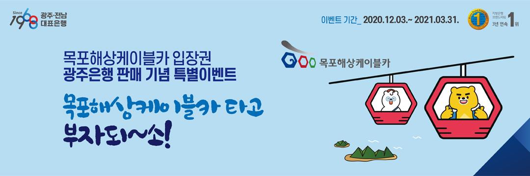 목포해상케이블카 입장권 판매 출시기념 이벤트 기간 : 2020.12.03. ~ 2021.03.31. 목포해상케이블카 타고 부자되~소!