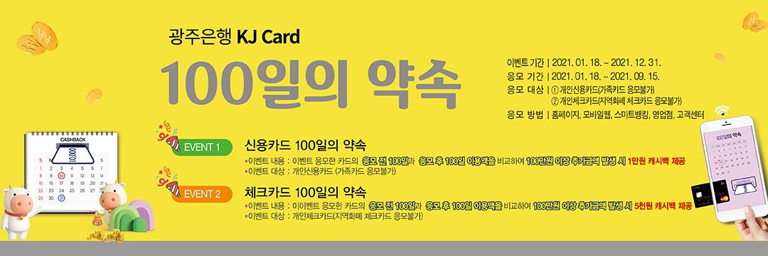 광주은행 KJ Card 100일의 약속 이벤트 기간 : 2021.01.18. ~ 2021.12.31 응모기간 : 2021.01.18. ~ 2021. 09.15.