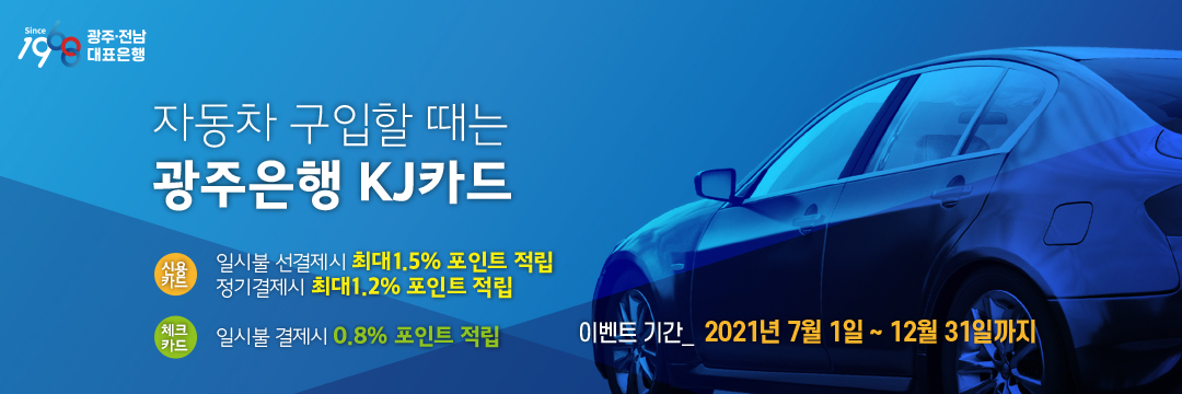 2021 하반기 자동차 고액구매 이벤트. 자동차구입 할 때는 광주은행 KJ카드 일시불 선 결제시 최대 1.5% 포인트 적립, 정기결제시 최대 1.2% 포인트 적립 일시불 결제시 0.8% 포인트 적립